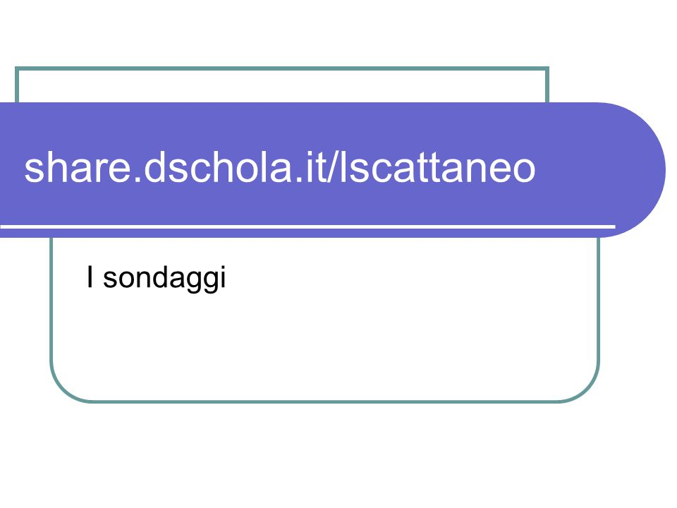 share.dschola.it/lscattaneo I sondaggi