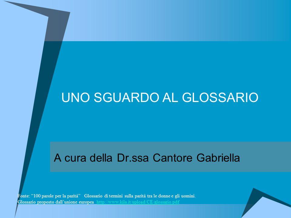 UNO SGUARDO AL GLOSSARIO A cura della Dr.ssa Cantore Gabriella Fonte: 100 parole per la parità Glossario di termini sulla parità tra le donne e gli uomini.