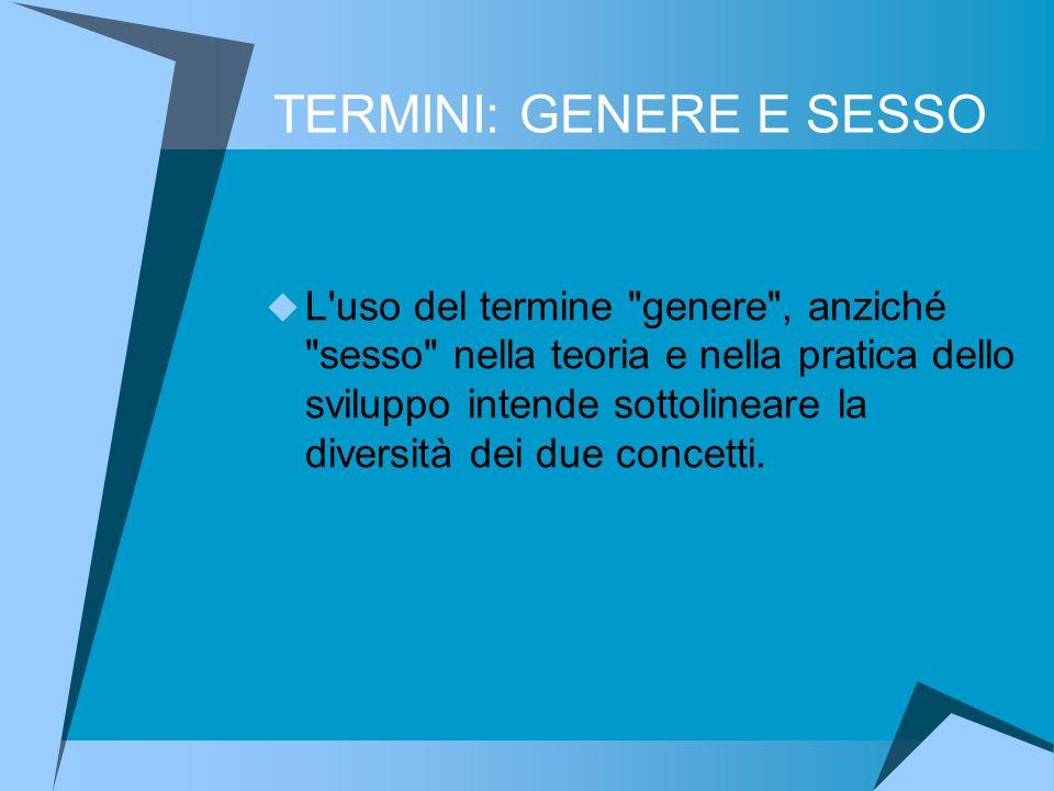 TERMINI: GENERE E SESSO L uso del termine genere , anziché sesso nella teoria e nella pratica dello sviluppo intende sottolineare la diversità dei due concetti.