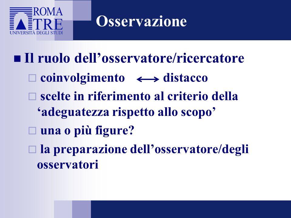 Osservazione Il ruolo dellosservatore/ricercatore coinvolgimento distacco scelte in riferimento al criterio della adeguatezza rispetto allo scopo una