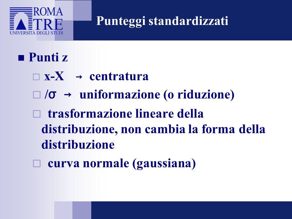 Punteggi standardizzati Punti z x-X centratura / σ uniformazione (o riduzione) trasformazione lineare della distribuzione, non cambia la forma della d