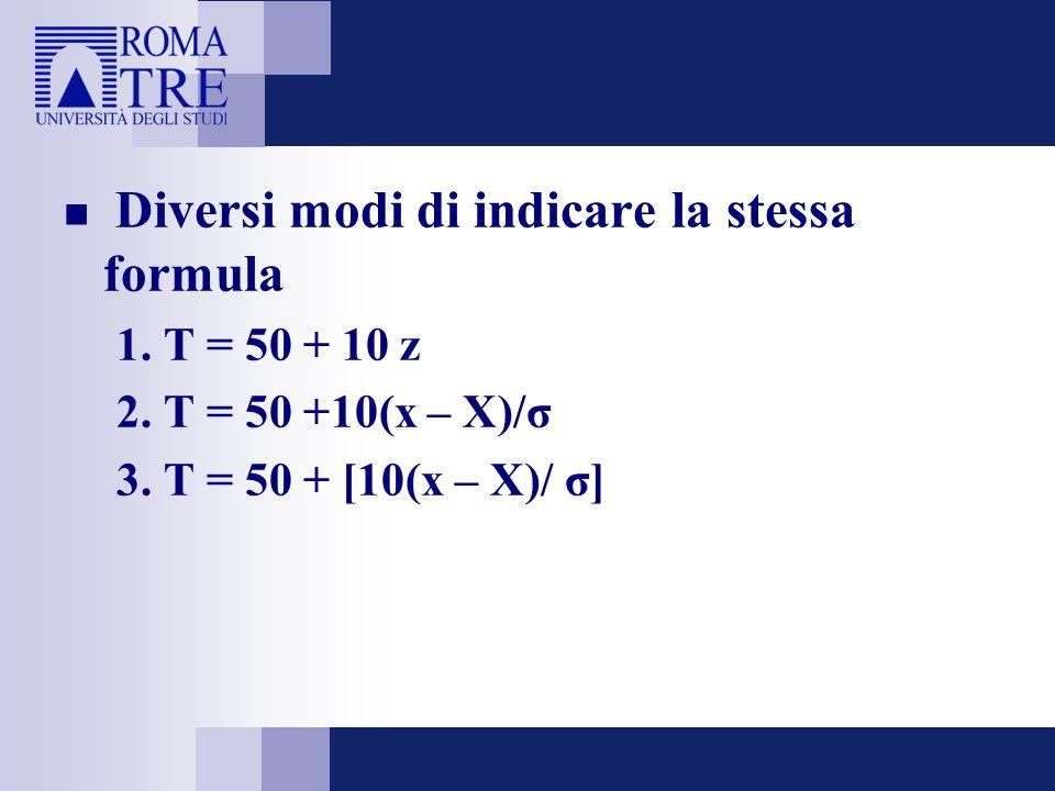 Diversi modi di indicare la stessa formula 1. T = 50 + 10 z 2. T = 50 +10(x – X)/σ 3. T = 50 + [10(x – X)/ σ]