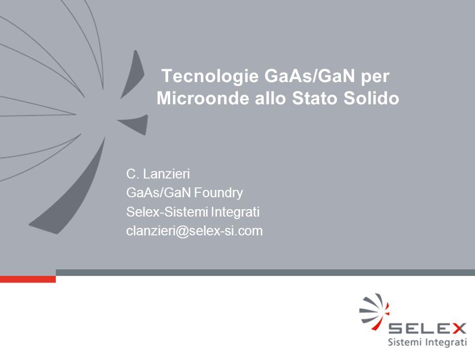 Tecnologie GaAs/GaN per Microonde allo Stato Solido C. Lanzieri GaAs/GaN Foundry Selex-Sistemi Integrati clanzieri@selex-si.com