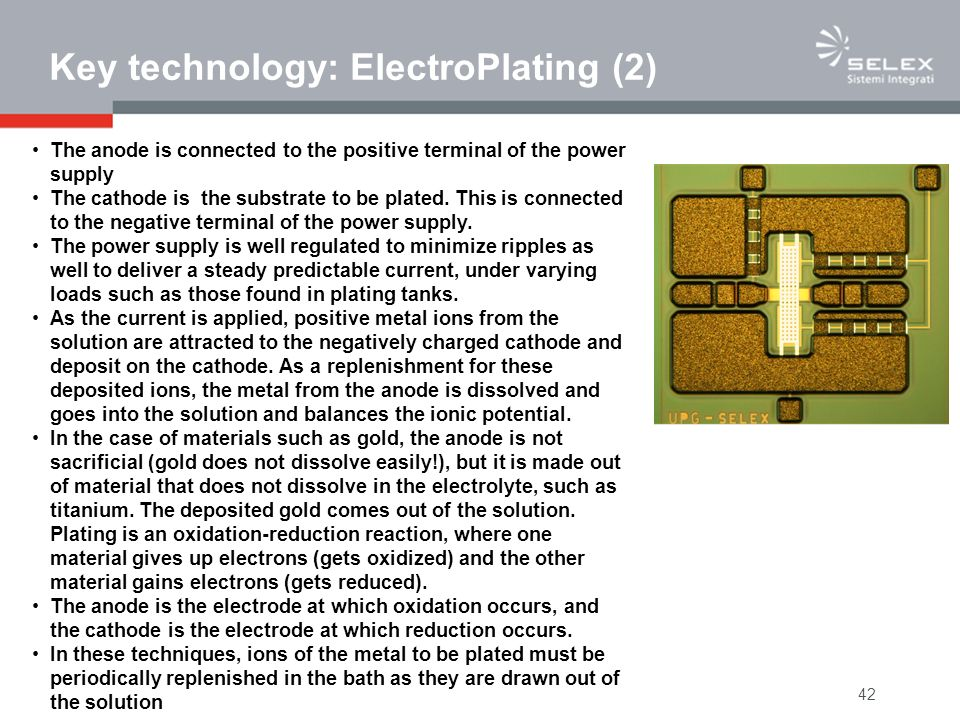 42 Key technology: ElectroPlating (2) The anode is connected to the positive terminal of the power supply The cathode is the substrate to be plated. T