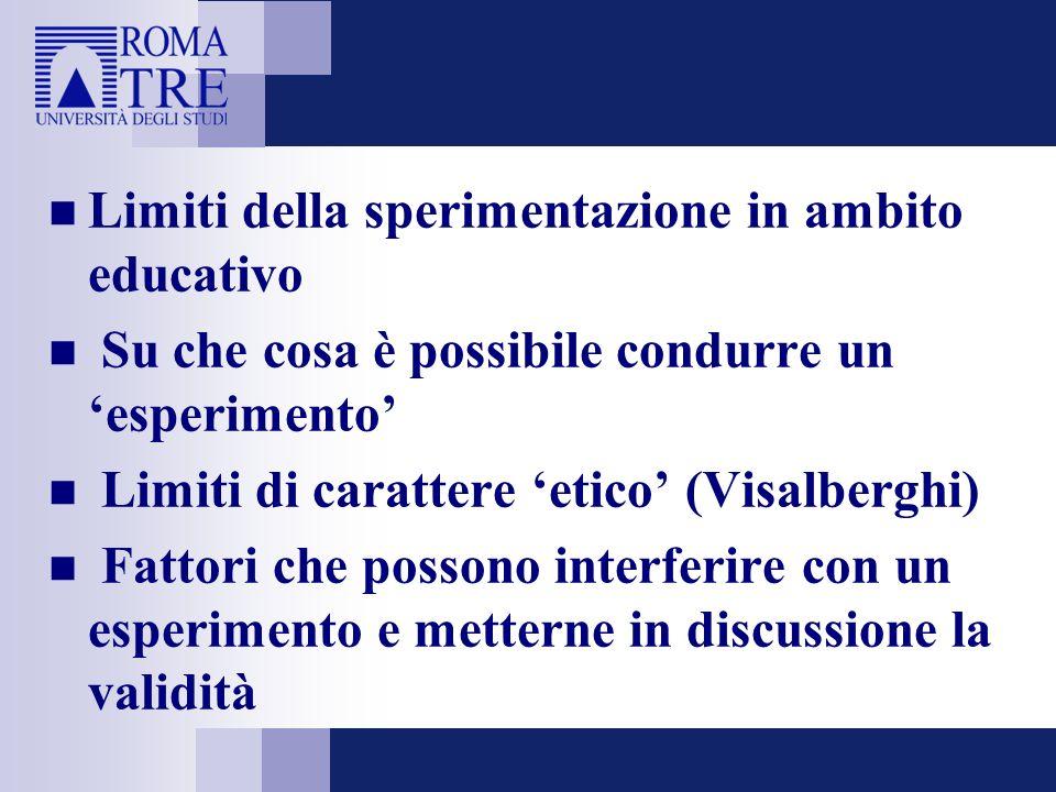 Limiti della sperimentazione in ambito educativo Su che cosa è possibile condurre un esperimento Limiti di carattere etico (Visalberghi) Fattori che possono interferire con un esperimento e metterne in discussione la validità
