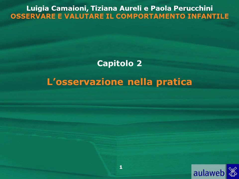 1 Luigia Camaioni, Tiziana Aureli e Paola Perucchini OSSERVARE E VALUTARE IL COMPORTAMENTO INFANTILE Capitolo 2 Losservazione nella pratica