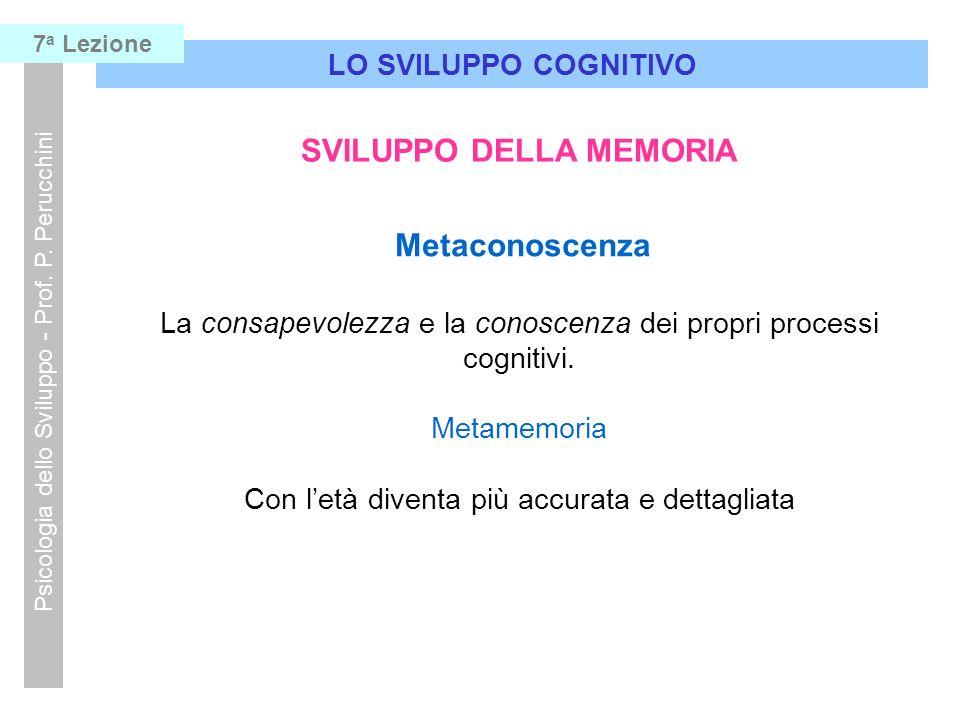 LO SVILUPPO COGNITIVO Psicologia dello Sviluppo - Prof. P. Perucchini 7 a Lezione SVILUPPO DELLA MEMORIA Metaconoscenza La consapevolezza e la conosce