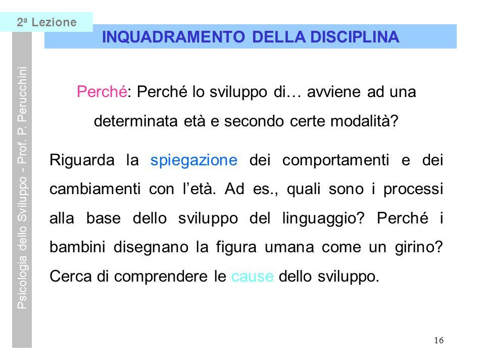 15 INQUADRAMENTO DELLA DISCIPLINA Psicologia dello Sviluppo - Prof. P. Perucchini Come: Come avviene lo sviluppo di…..? Riguarda i modi del comportame
