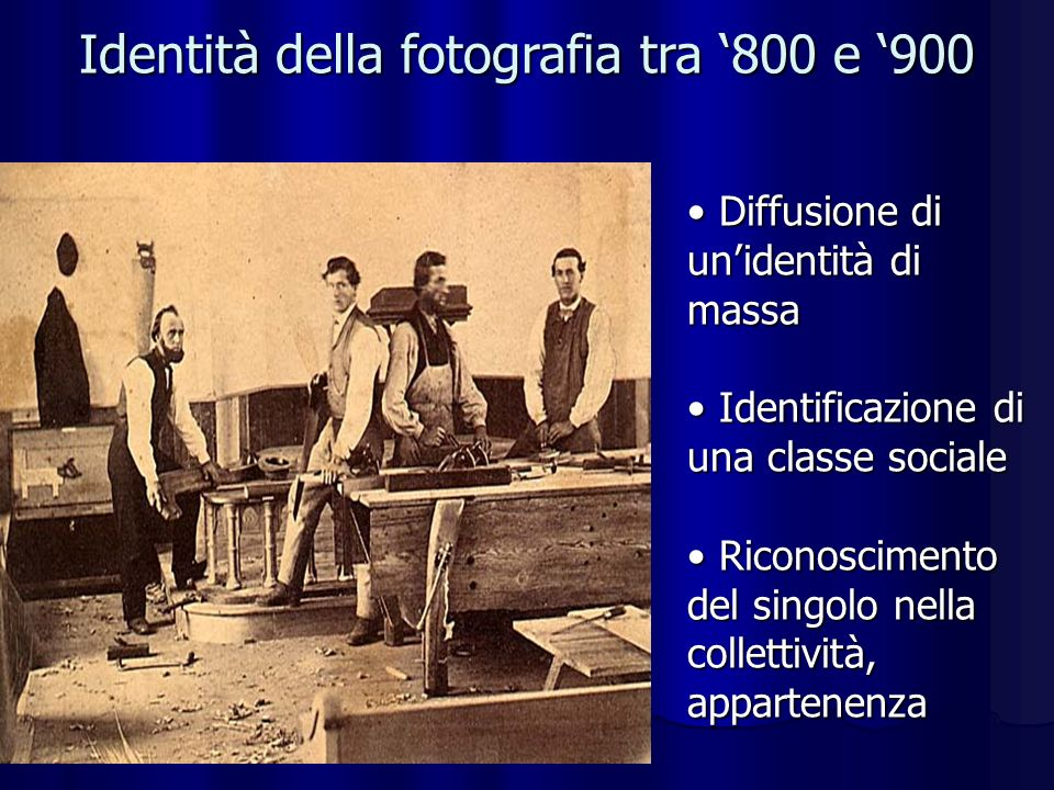 Identità della fotografia tra 800 e 900 Diffusione di unidentità di massa Diffusione di unidentità di massa Identificazione di una classe sociale Identificazione di una classe sociale Riconoscimento del singolo nella collettività, appartenenza Riconoscimento del singolo nella collettività, appartenenza