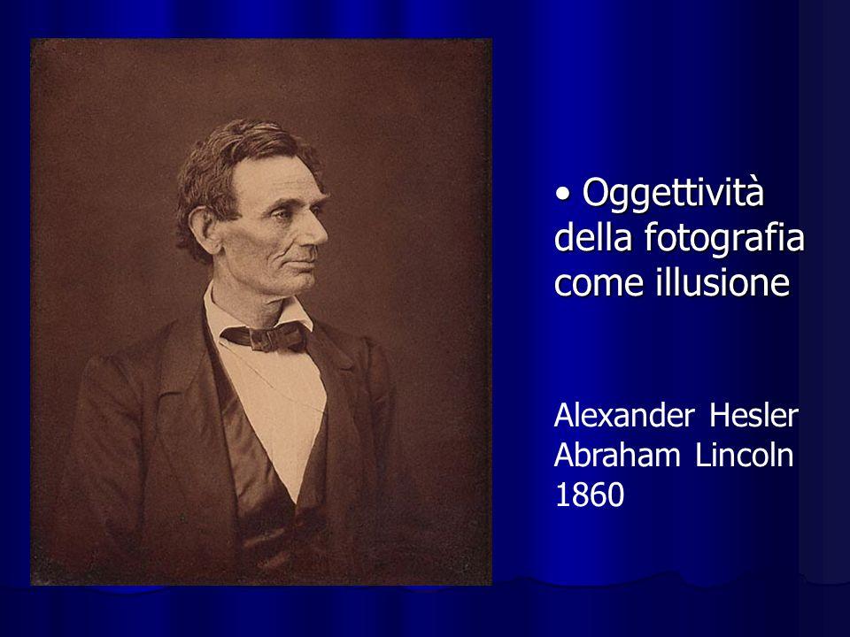 Oggettività della fotografia come illusione Oggettività della fotografia come illusione Alexander Hesler Abraham Lincoln 1860