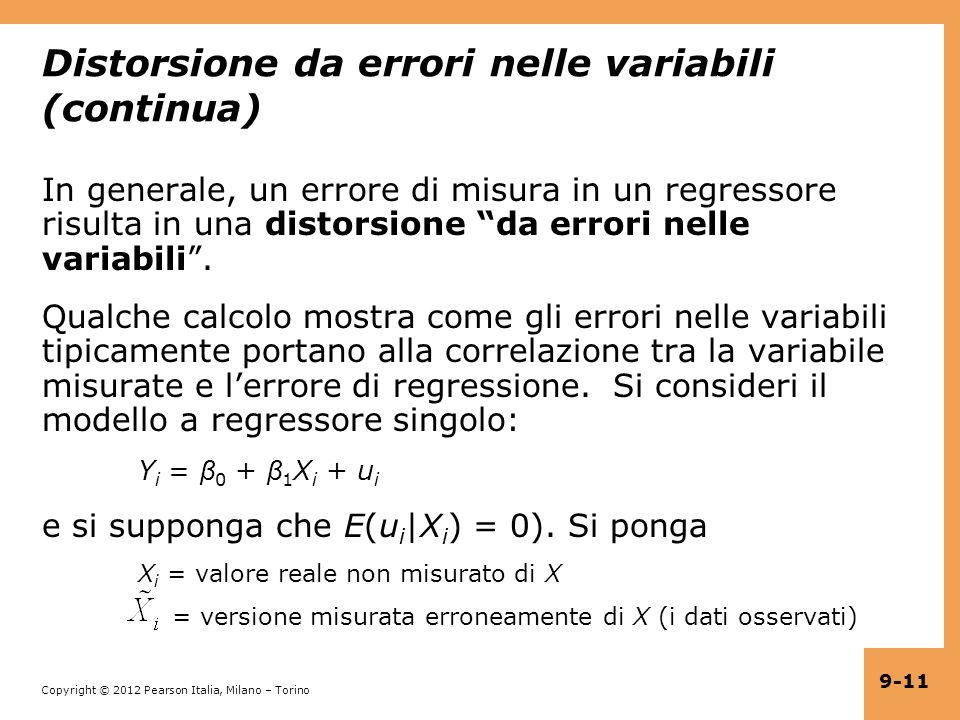 Copyright © 2012 Pearson Italia, Milano – Torino 9-11 Distorsione da errori nelle variabili (continua) In generale, un errore di misura in un regressore risulta in una distorsione da errori nelle variabili.