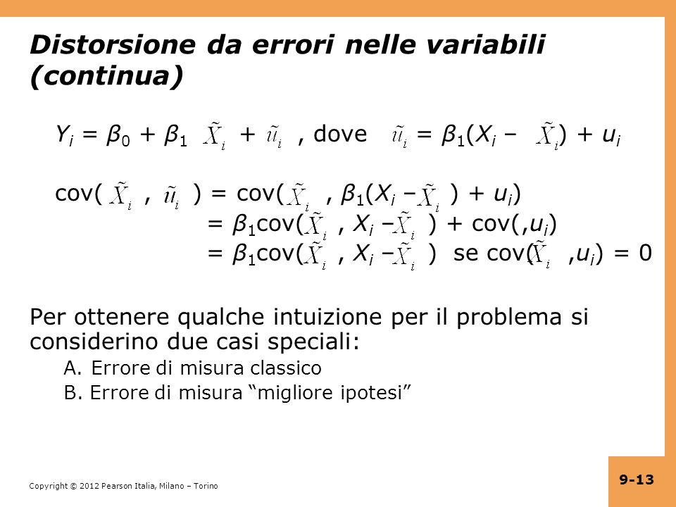 Copyright © 2012 Pearson Italia, Milano – Torino 9-13 Distorsione da errori nelle variabili (continua) Y i = β 0 + β 1 +, dove = β 1 (X i – ) + u i cov(, ) = cov(, β 1 (X i – ) + u i ) = β 1 cov(, X i – ) + cov(,u i ) = β 1 cov(, X i – ) se cov(,u i ) = 0 Per ottenere qualche intuizione per il problema si considerino due casi speciali: A.