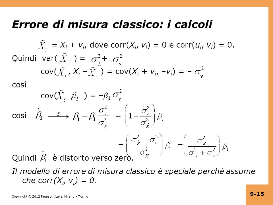 Copyright © 2012 Pearson Italia, Milano – Torino 9-15 Errore di misura classico: i calcoli = X i + v i, dove corr(X i, v i ) = 0 e corr(u i, v i ) = 0