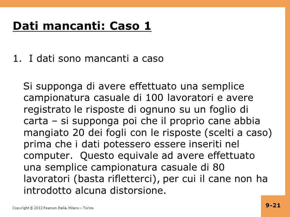 Copyright © 2012 Pearson Italia, Milano – Torino 9-21 Dati mancanti: Caso 1 1.I dati sono mancanti a caso Si supponga di avere effettuato una semplice