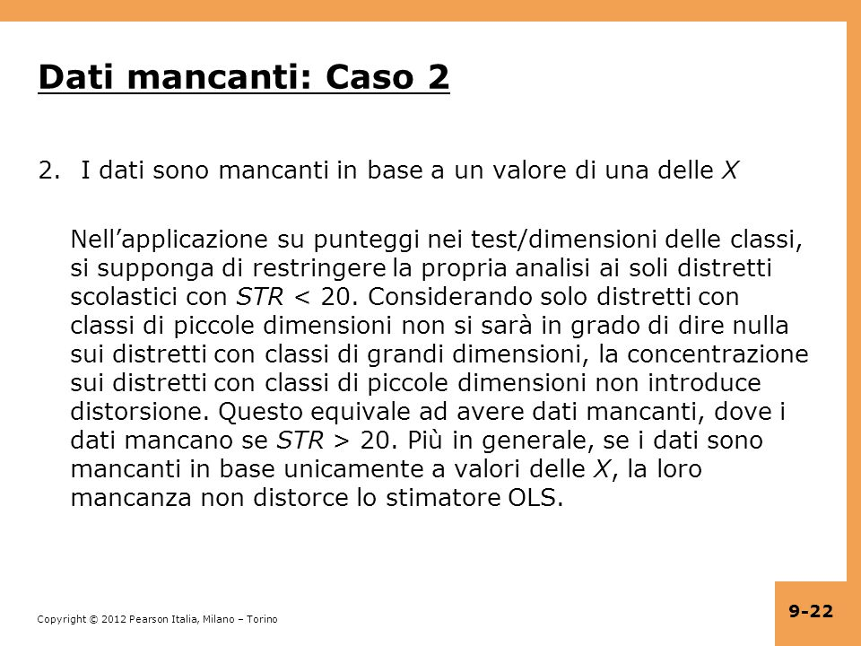 Copyright © 2012 Pearson Italia, Milano – Torino 9-22 Dati mancanti: Caso 2 2.I dati sono mancanti in base a un valore di una delle X Nellapplicazione su punteggi nei test/dimensioni delle classi, si supponga di restringere la propria analisi ai soli distretti scolastici con STR 20.