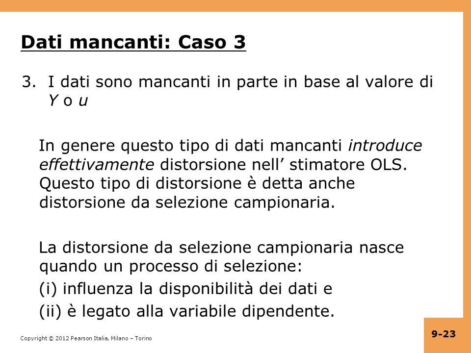 Copyright © 2012 Pearson Italia, Milano – Torino 9-23 Dati mancanti: Caso 3 3.I dati sono mancanti in parte in base al valore di Y o u In genere questo tipo di dati mancanti introduce effettivamente distorsione nell stimatore OLS.