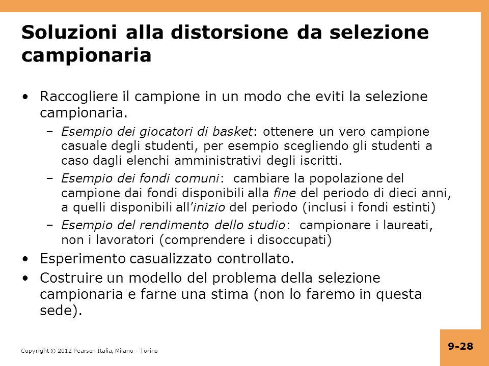 Copyright © 2012 Pearson Italia, Milano – Torino 9-28 Soluzioni alla distorsione da selezione campionaria Raccogliere il campione in un modo che eviti la selezione campionaria.
