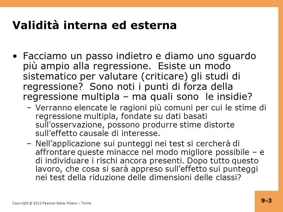 Copyright © 2012 Pearson Italia, Milano – Torino 9-4 Quadro di riferimento per la valutazione di studi statistici: validità interna ed esterna (Paragrafo 9.1) Validità interna: le inferenze statistiche sugli effetti causali sono valide per la popolazione studiata.