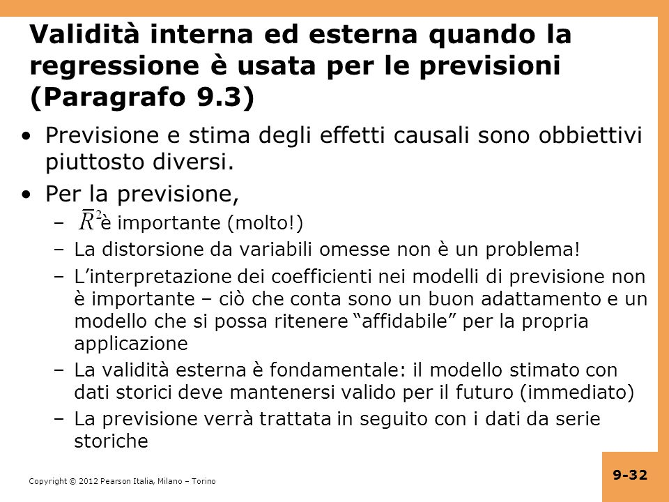 Copyright © 2012 Pearson Italia, Milano – Torino 9-32 Validità interna ed esterna quando la regressione è usata per le previsioni (Paragrafo 9.3) Previsione e stima degli effetti causali sono obbiettivi piuttosto diversi.