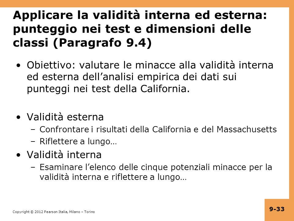 Copyright © 2012 Pearson Italia, Milano – Torino 9-33 Applicare la validità interna ed esterna: punteggio nei test e dimensioni delle classi (Paragrafo 9.4) Obiettivo: valutare le minacce alla validità interna ed esterna dellanalisi empirica dei dati sui punteggi nei test della California.