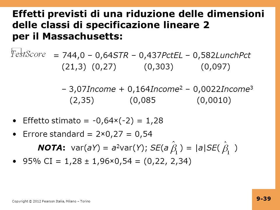 Copyright © 2012 Pearson Italia, Milano – Torino 9-39 Effetti previsti di una riduzione delle dimensioni delle classi di specificazione lineare 2 per il Massachusetts: = 744,0 – 0,64STR – 0,437PctEL – 0,582LunchPct (21,3) (0,27) (0,303) (0,097) – 3,07Income + 0,164Income 2 – 0,0022Income 3 (2,35) (0,085 (0,0010) Effetto stimato = -0,64×(-2) = 1,28 Errore standard = 2×0,27 = 0,54 NOTA: var(aY) = a 2 var(Y); SE(a ) = |a|SE( ) 95% CI = 1,28 ± 1,96×0,54 = (0,22, 2,34)