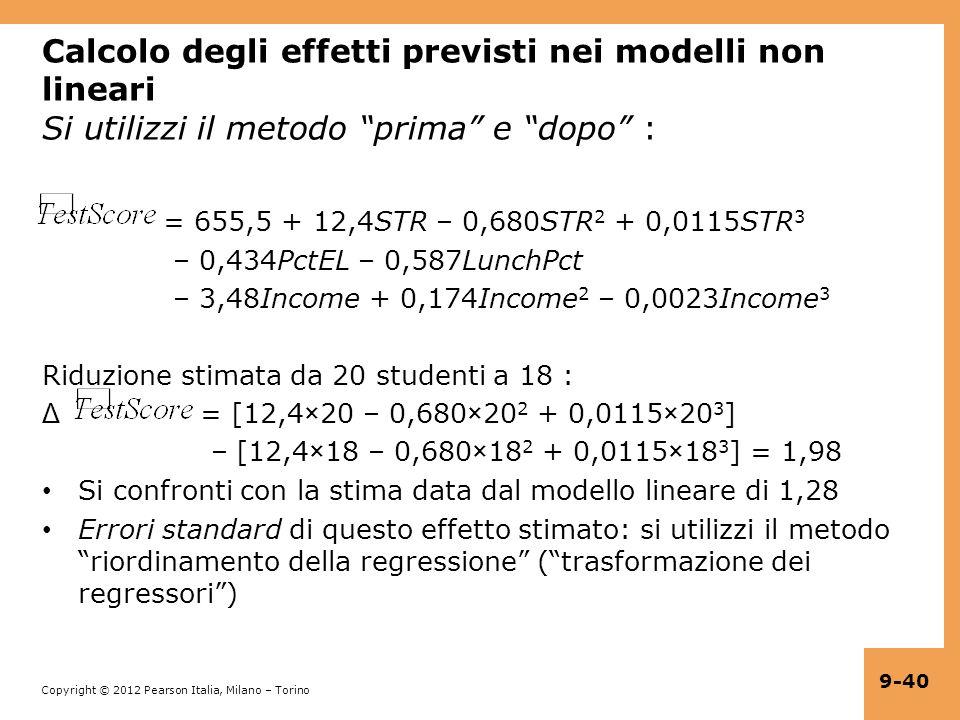 Copyright © 2012 Pearson Italia, Milano – Torino 9-40 Calcolo degli effetti previsti nei modelli non lineari Si utilizzi il metodo prima e dopo : = 655,5 + 12,4STR – 0,680STR 2 + 0,0115STR 3 – 0,434PctEL – 0,587LunchPct – 3,48Income + 0,174Income 2 – 0,0023Income 3 Riduzione stimata da 20 studenti a 18 : Δ = [12,4×20 – 0,680×20 2 + 0,0115×20 3 ] – [12,4×18 – 0,680×18 2 + 0,0115×18 3 ] = 1,98 Si confronti con la stima data dal modello lineare di 1,28 Errori standard di questo effetto stimato: si utilizzi il metodo riordinamento della regressione (trasformazione dei regressori)