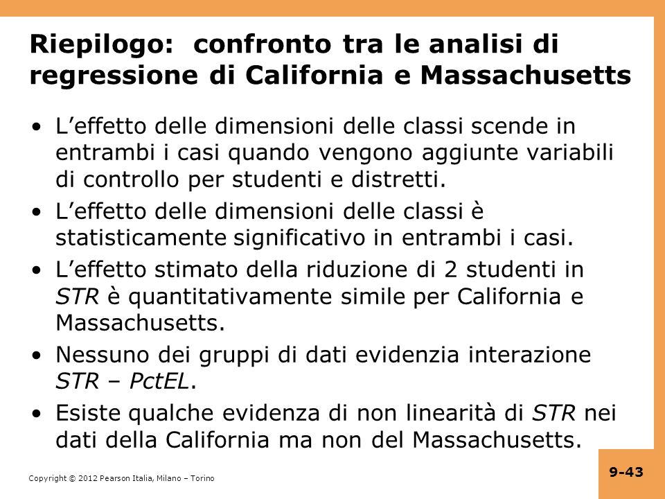 Copyright © 2012 Pearson Italia, Milano – Torino 9-43 Riepilogo: confronto tra le analisi di regressione di California e Massachusetts Leffetto delle dimensioni delle classi scende in entrambi i casi quando vengono aggiunte variabili di controllo per studenti e distretti.