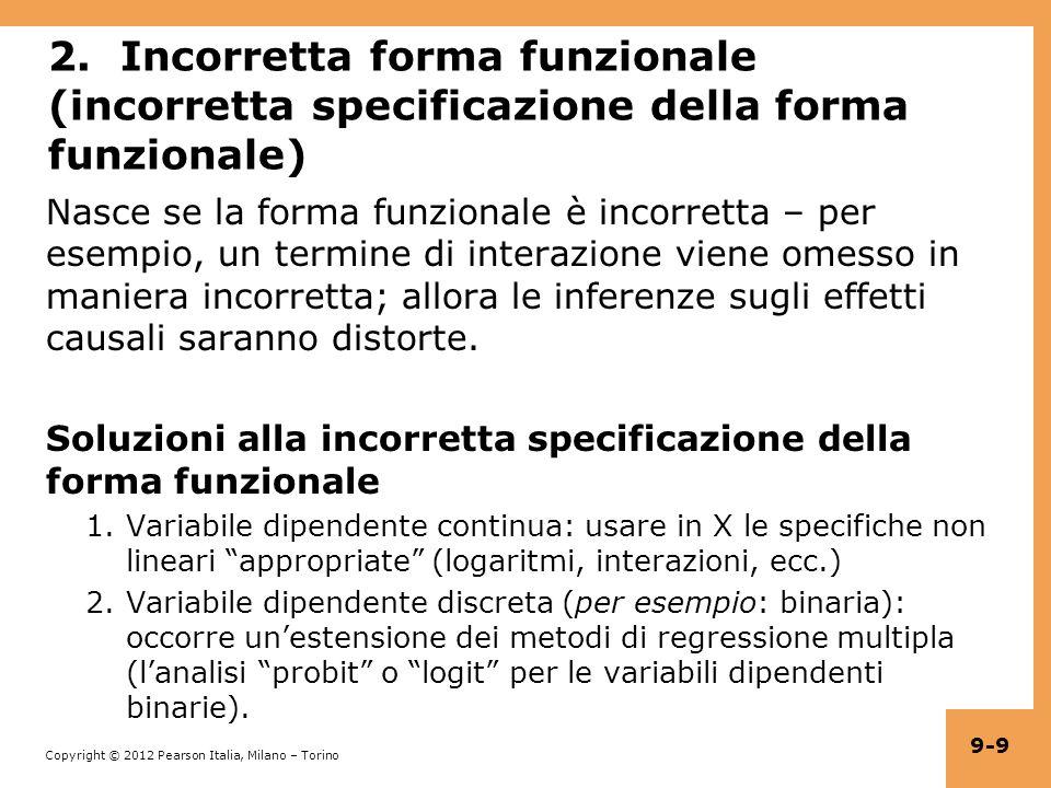 Copyright © 2012 Pearson Italia, Milano – Torino 9-30 Distorsione da causalità simultanea: in equazioni (a) Effetto causale su Y di X: Y i = β 0 + β 1 X i + u i (b) Effetto causale su X di Y: X i = γ 0 + γ 1 Y i + v i Un grande u i significa un grande Y i, il che implica un grande X i (se γ 1 >0) Quindi corr(X i,u i ) 0 Quindi è distorto e inconsistente.
