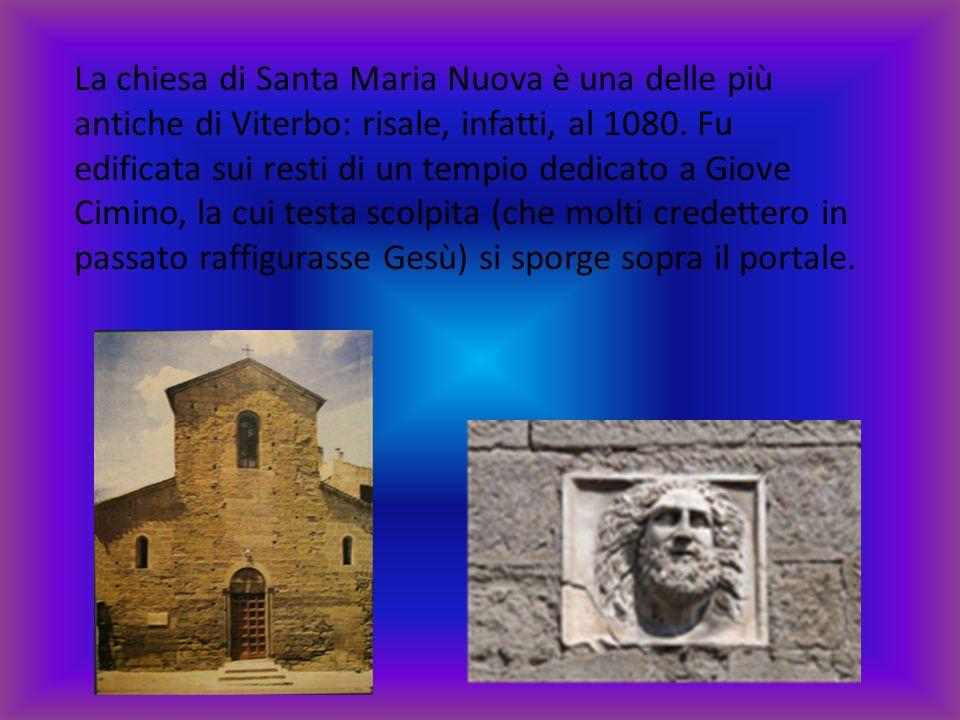 La chiesa di Santa Maria Nuova è una delle più antiche di Viterbo: risale, infatti, al 1080. Fu edificata sui resti di un tempio dedicato a Giove Cimi