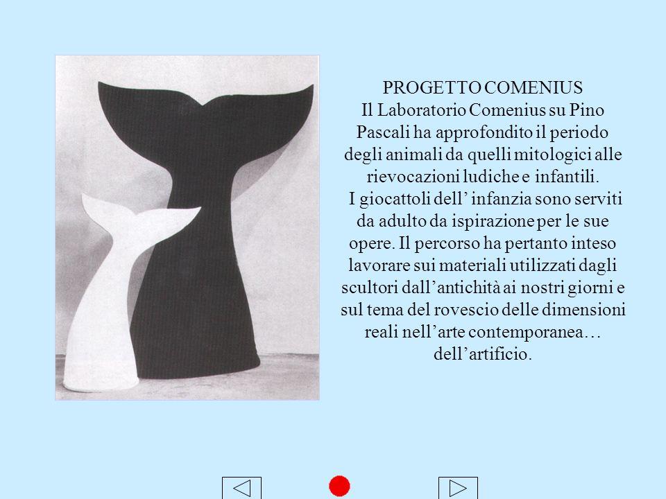 PROGETTO COMENIUS Il Laboratorio Comenius su Pino Pascali ha approfondito il periodo degli animali da quelli mitologici alle rievocazioni ludiche e infantili.