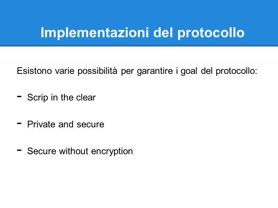 Implementazioni del protocollo Esistono varie possibilità per garantire i goal del protocollo: - Scrip in the clear - Private and secure - Secure without encryption