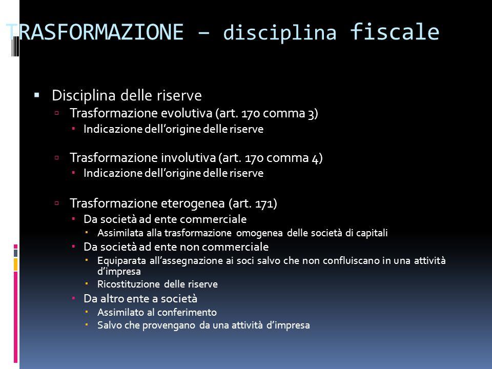 TRASFORMAZIONE – disciplina fiscale Disciplina delle riserve Trasformazione evolutiva (art. 170 comma 3) Indicazione dellorigine delle riserve Trasfor