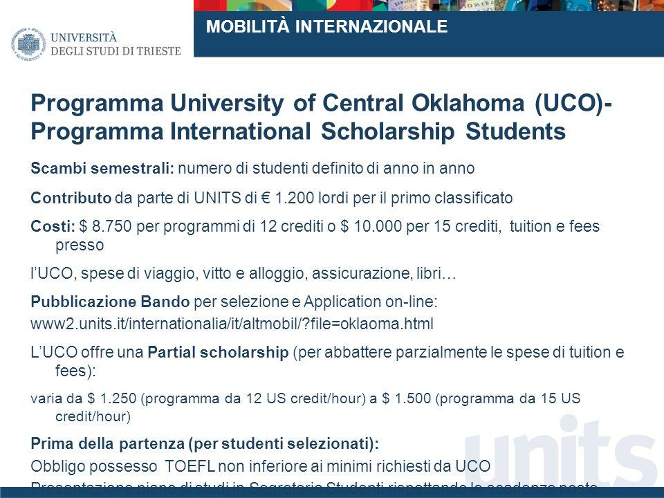 Programma University of Central Oklahoma (UCO)- Programma International Scholarship Students Scambi semestrali: numero di studenti definito di anno in anno Contributo da parte di UNITS di 1.200 lordi per il primo classificato Costi: $ 8.750 per programmi di 12 crediti o $ 10.000 per 15 crediti, tuition e fees presso lUCO, spese di viaggio, vitto e alloggio, assicurazione, libri… Pubblicazione Bando per selezione e Application on-line: www2.units.it/internationalia/it/altmobil/?file=oklaoma.html LUCO offre una Partial scholarship (per abbattere parzialmente le spese di tuition e fees): varia da $ 1.250 (programma da 12 US credit/hour) a $ 1.500 (programma da 15 US credit/hour) Prima della partenza (per studenti selezionati): Obbligo possesso TOEFL non inferiore ai minimi richiesti da UCO Presentazione piano di studi in Segreteria Studenti rispettando le scadenze poste www.uco.edu MOBILITÀ INTERNAZIONALE