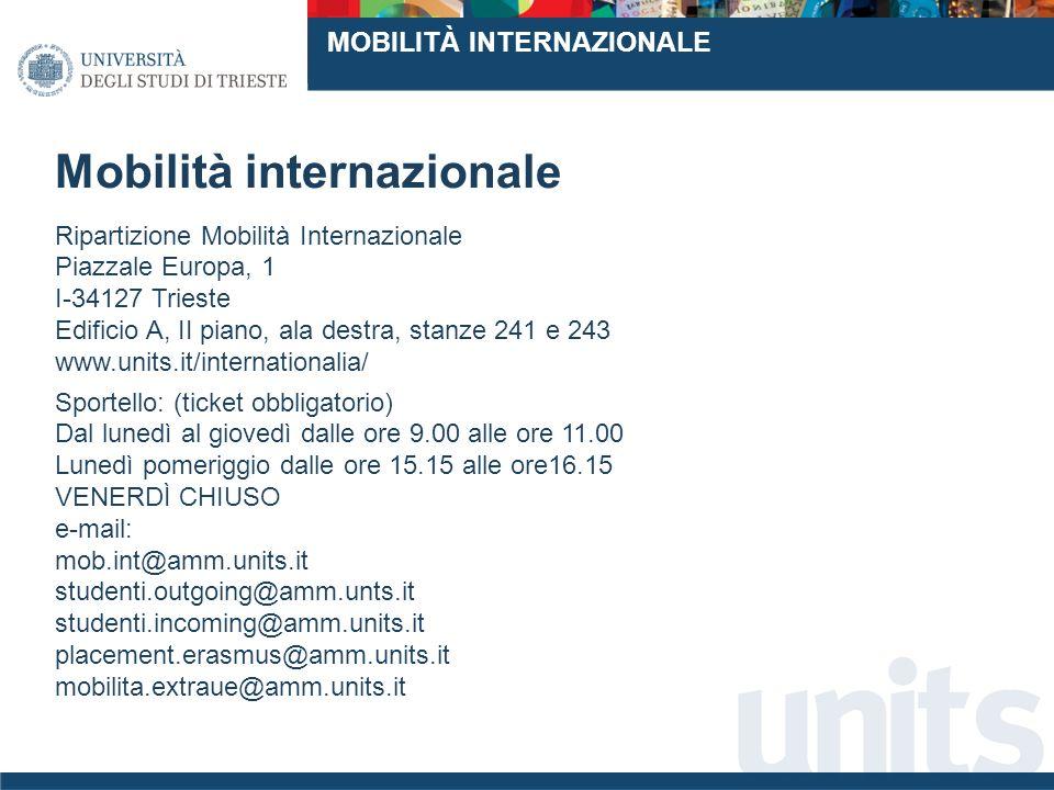 Mobilità internazionale Ripartizione Mobilità Internazionale Piazzale Europa, 1 I-34127 Trieste Edificio A, II piano, ala destra, stanze 241 e 243 www.units.it/internationalia/ Sportello: (ticket obbligatorio) Dal lunedì al giovedì dalle ore 9.00 alle ore 11.00 Lunedì pomeriggio dalle ore 15.15 alle ore16.15 VENERDÌ CHIUSO e-mail: mob.int@amm.units.it studenti.outgoing@amm.unts.it studenti.incoming@amm.units.it placement.erasmus@amm.units.it mobilita.extraue@amm.units.it MOBILITÀ INTERNAZIONALE