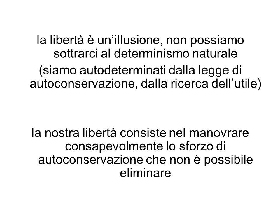 la libertà è unillusione, non possiamo sottrarci al determinismo naturale (siamo autodeterminati dalla legge di autoconservazione, dalla ricerca dellu
