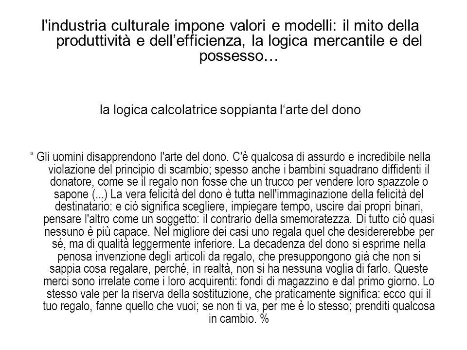l'industria culturale impone valori e modelli: il mito della produttività e dellefficienza, la logica mercantile e del possesso… la logica calcolatric