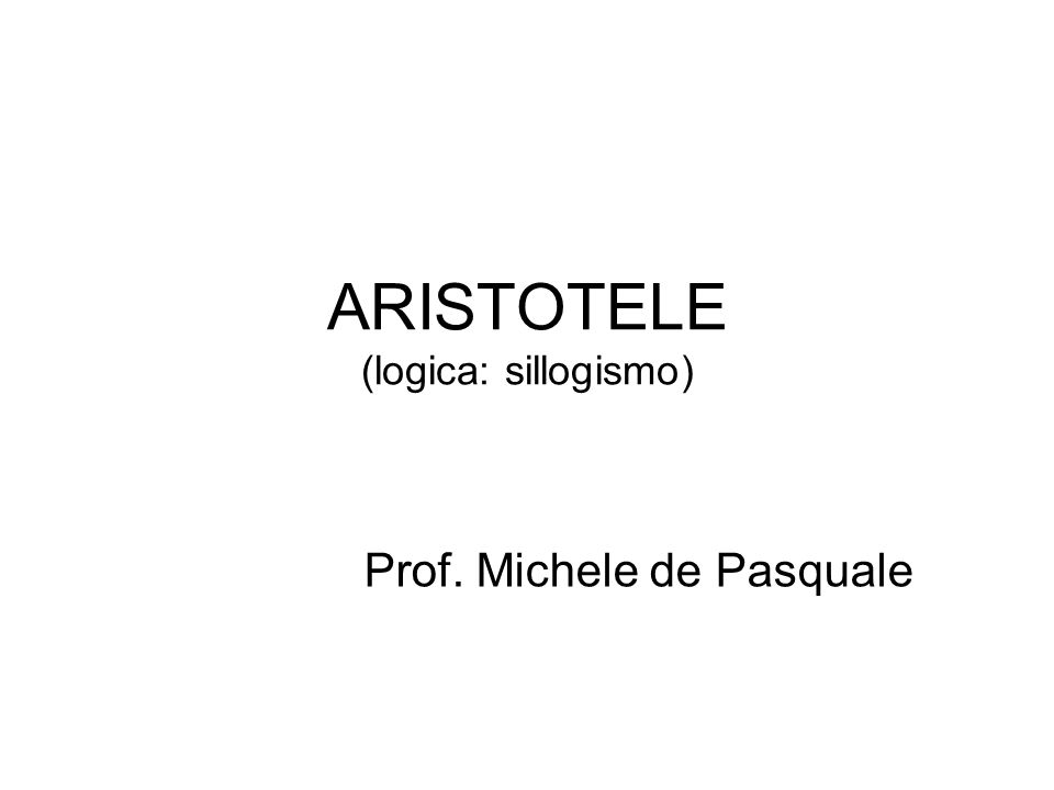 ARISTOTELE (logica: sillogismo) Prof. Michele de Pasquale