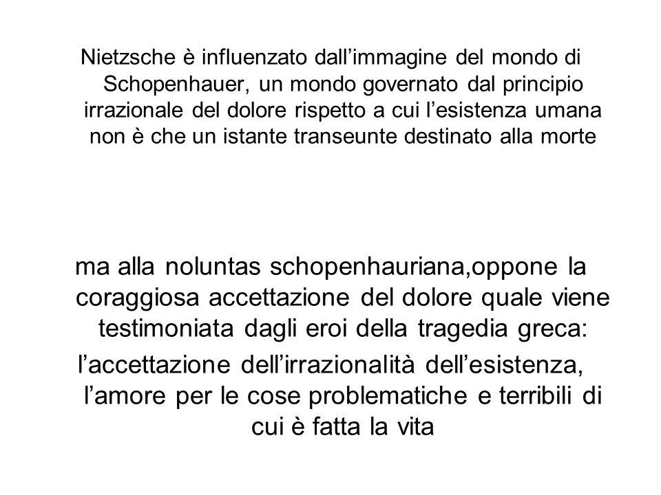 Nietzsche è influenzato dallimmagine del mondo di Schopenhauer, un mondo governato dal principio irrazionale del dolore rispetto a cui lesistenza umana non è che un istante transeunte destinato alla morte ma alla noluntas schopenhauriana,oppone la coraggiosa accettazione del dolore quale viene testimoniata dagli eroi della tragedia greca: laccettazione dellirrazionalità dellesistenza, lamore per le cose problematiche e terribili di cui è fatta la vita