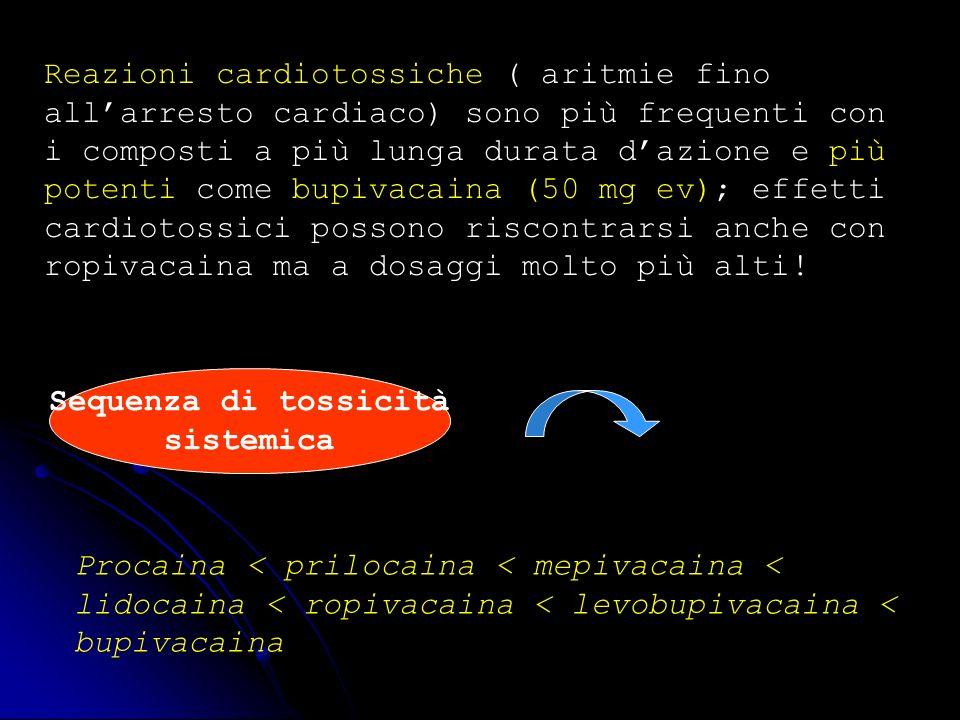 Reazioni cardiotossiche ( aritmie fino allarresto cardiaco) sono più frequenti con i composti a più lunga durata dazione e più potenti come bupivacain