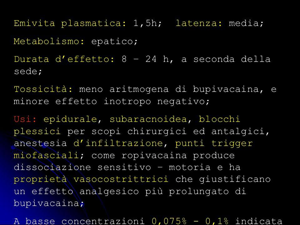 Emivita plasmatica: 1,5h; latenza: media; Metabolismo: epatico; Durata deffetto: 8 – 24 h, a seconda della sede; Tossicità: meno aritmogena di bupivac
