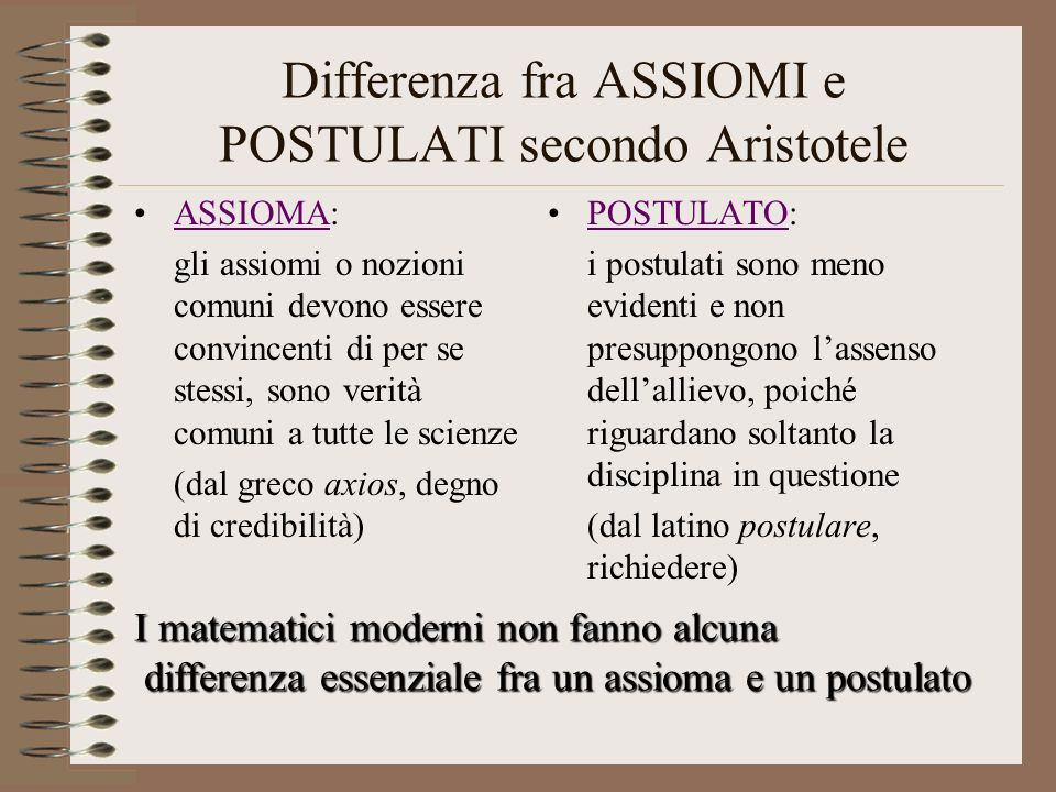 Differenza fra ASSIOMI e POSTULATI secondo Aristotele ASSIOMA:ASSIOMA gli assiomi o nozioni comuni devono essere convincenti di per se stessi, sono ve