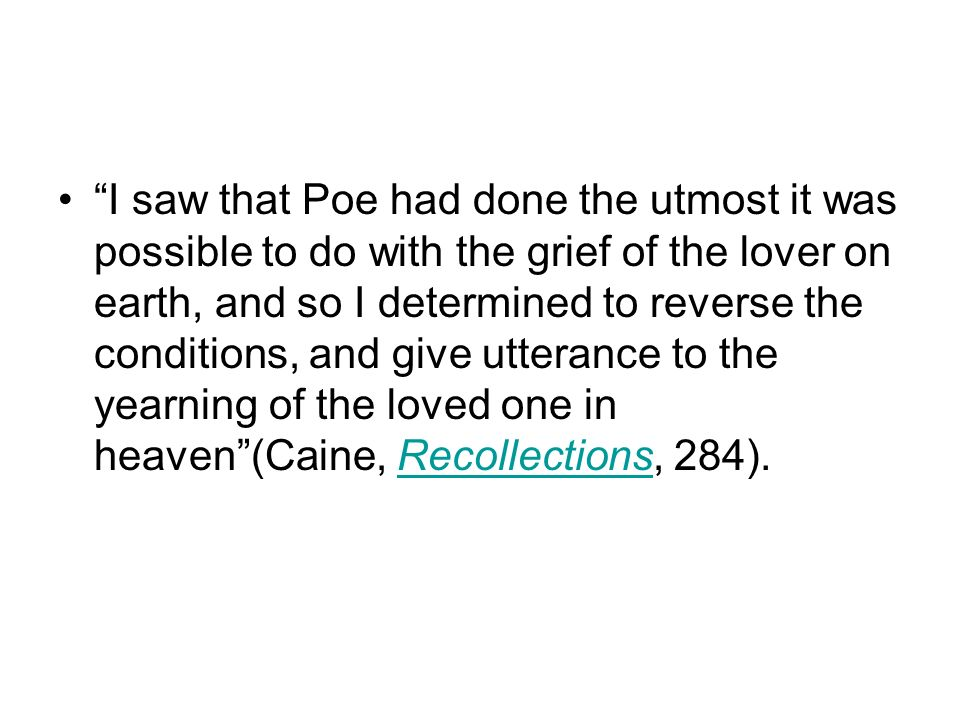 I saw that Poe had done the utmost it was possible to do with the grief of the lover on earth, and so I determined to reverse the conditions, and give