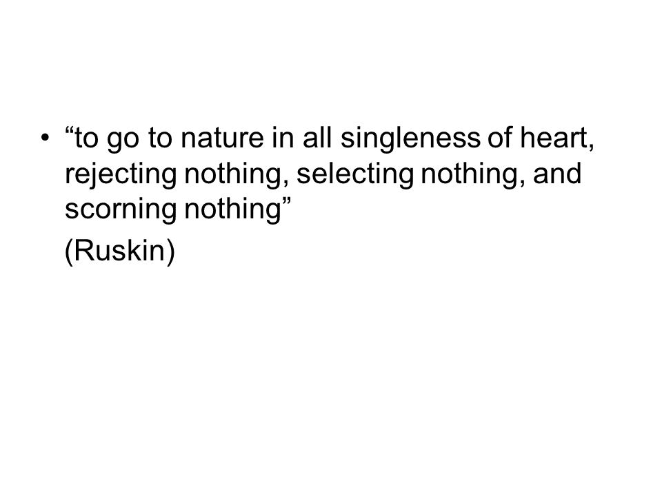 to go to nature in all singleness of heart, rejecting nothing, selecting nothing, and scorning nothing (Ruskin)