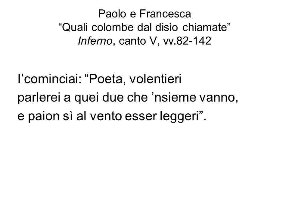 Paolo e Francesca Quali colombe dal disìo chiamate Inferno, canto V, vv.82-142 Icominciai: Poeta, volentieri parlerei a quei due che nsieme vanno, e p