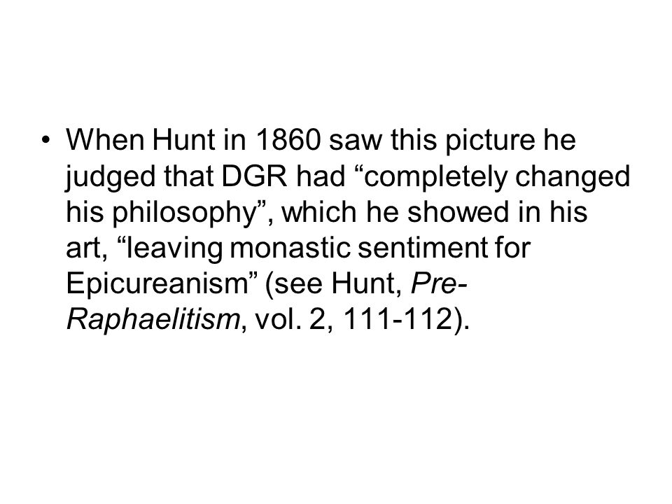 When Hunt in 1860 saw this picture he judged that DGR had completely changed his philosophy, which he showed in his art, leaving monastic sentiment fo