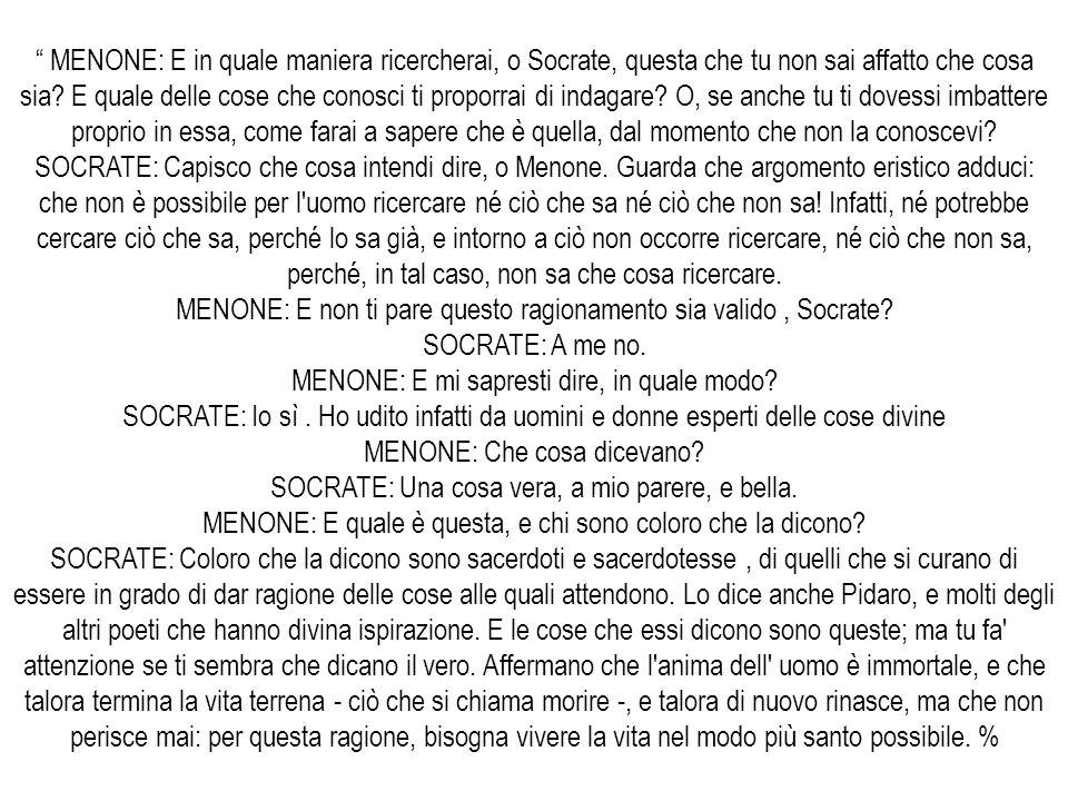 MENONE: E in quale maniera ricercherai, o Socrate, questa che tu non sai affatto che cosa sia? E quale delle cose che conosci ti proporrai di indagare