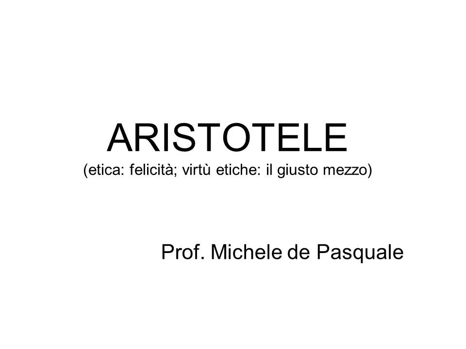 ARISTOTELE (etica: felicità; virtù etiche: il giusto mezzo) Prof. Michele de Pasquale