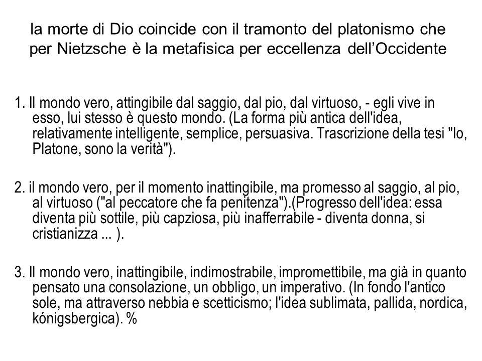 la morte di Dio coincide con il tramonto del platonismo che per Nietzsche è la metafisica per eccellenza dellOccidente 1. Il mondo vero, attingibile d