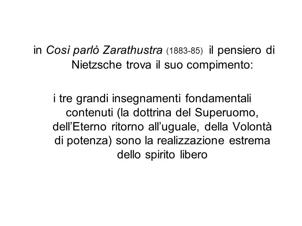 in Così parlò Zarathustra (1883-85) il pensiero di Nietzsche trova il suo compimento: i tre grandi insegnamenti fondamentali contenuti (la dottrina de