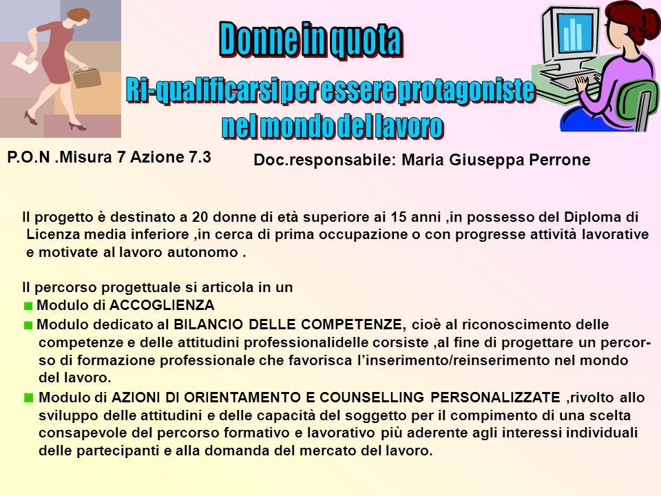 P.O.N.Misura 7 Azione 7.3 Doc.responsabile: Maria Giuseppa Perrone Il progetto è destinato a 20 donne di età superiore ai 15 anni,in possesso del Dipl